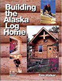 Building the Alaska Log Home, Tom Walker, 097904703X