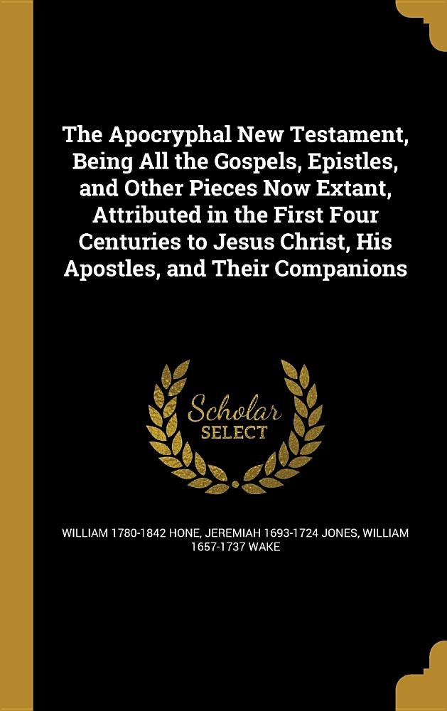 Read Online The Apocryphal New Testament, Being All the Gospels, Epistles, and Other Pieces Now Extant, Attributed in the First Four Centuries to Jesus Christ, His Apostles, and Their Companions ebook