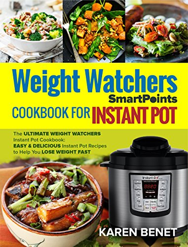 Weight Watchers Smartpoints Cookbook for Instant Pot: The Ultimate Weight Watchers Instant Pot Cookbook: Easy & Delicious Instant Pot Recipes to Help You Lose Weight Fast by Karen Benet