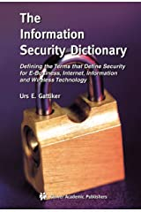 The Information Security Dictionary: Defining the Terms that Define Security for E-Business, Internet, Information and Wireless Technology (The ... in Engineering and Computer Science, 767) Hardcover