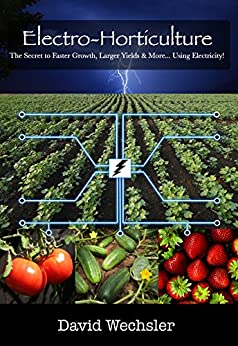 Electro-Horticulture: The Secret to Faster Growth, Larger Yields & More... Using Electricity! by [Wechsler, David]