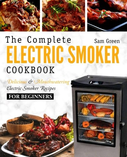 Electric Smoker Cookbook: The Complete Electric Smoker Cookbook - Delicious and Mouthwatering Electric Smoker Recipes For Beginners (Best Smoker For Beginners)