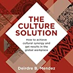 The Culture Solution: How to Achieve Cultural Synergy and Get Results in the Global Workplace | Deirdre Mendez