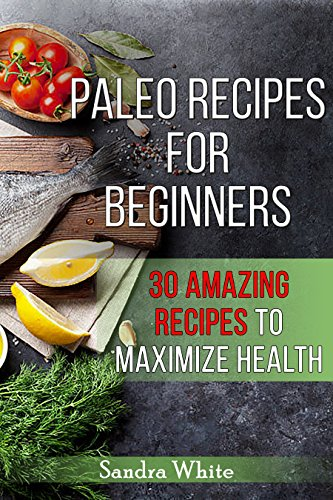 Paleo Recipes: Paleo Recipes for Beginners: 30 Amazing Recipes to Maximize Health (Maximize Health, Gluten Free, Grain Free, Wheat Free, Dairy Free, Real Food, Antioxidants) by Sandra White