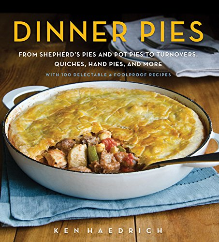 Dinner Pies: From Shepherd's Pies and Pot Pies to Tarts, Turnovers, Quiches, Hand Pies, and More.