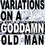 Variations On A Goddamn Old Man