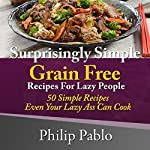 Surprisingly Simple Grains Free Recipes for Lazy People: 50 Simple Gluten Free Recipes Even Your Lazy Ass Can Cook | Philip Pablo