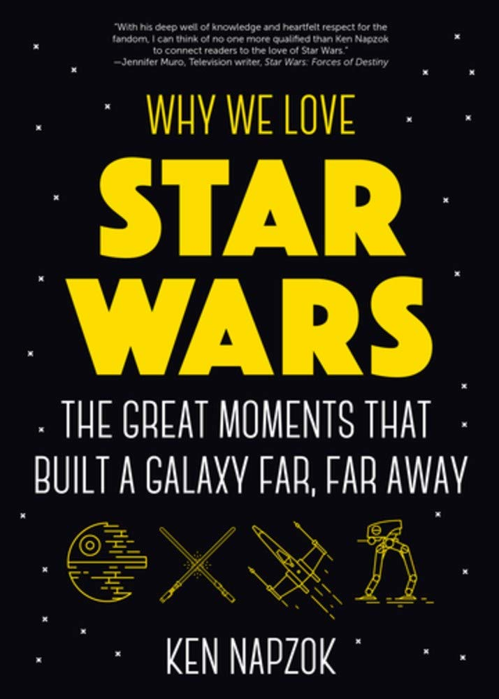 Why We Love Star Wars  The Great Moments That Built A Galaxy Far Far Away