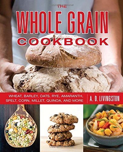 Whole Grain Cookbook: Wheat, Barley, Oats, Rye, Amaranth, Spelt, Corn, Millet, Quinoa, And More by A. D. Livingston