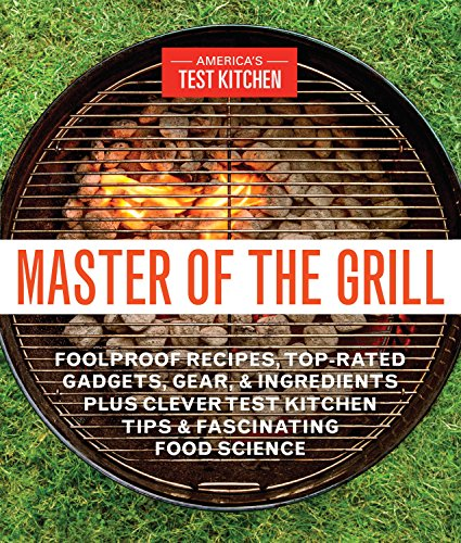 Master of the Grill: Foolproof Recipes, Top-Rated Gadgets, Gear, & Ingredients Plus Clever Test Kitchen Tips & Fascinating Food Science