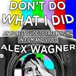 Don't Do What I Did: An Honest Guide to Freelancing in Film and Video Production | Alex Downs Wagner