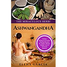 Ayurveda: ASHWAGANDHA: The Miraculous Herb!: Holistic Solutions & Proven Healing Recipes for Health, Beauty, Weight Loss & Hormone Balance (Ayurveda, Natural Remedies, Hormone Reset Book 1)