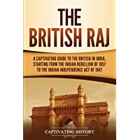 The British Raj: A Captivating Guide to the British in India, Starting from the Indian Rebellion of 1857 to the Indian Independence Act of 1947