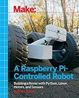 Make a Raspberry Pi-Controlled Robot: Building a Rover with Python, Linux, Motors, and Sensors Front Cover