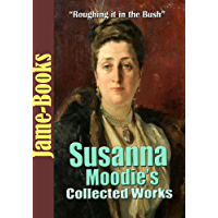 Susanna Moodie's Collected Works: Roughing it in the Bush, Life in the Backwood and More! (11 Works)