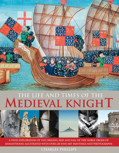 Read Online The Life & Times of the Medieval Knight: A Vivid Exploration Of The Origins, Rise And Fall Of The Noble Order Of Knighthood, Illustrated With Over 220 Fine Art Paintings And Photographs pdf epub