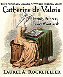 Catherine de Valois: French Princess, Tudor Matriarch (The Legendary Women of World History Book 2)