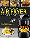 Air Fryer Cookbook: Chef Approved Air Fryer Recipes Made For Your Air Fryer – Cook More In Less Time