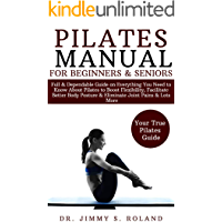 Pilates Manual for Beginners & Seniors: Full & Dependable Guide on Everything You Need to Know About Pilates to Boost Flexibility, Facilitate Good Body Posture & Eliminate Joint Pains & Lots More