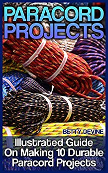 Paracord Projects: Illustrated Guide On Making 10 Durable Paracord Projects