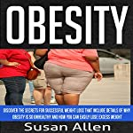 Obesity: Discover the Secrets for Successful Weight Loss That Include Details of Why Obesity Is So Unhealthy and How You Can Easily Lose Excess Weight | Susan Allen