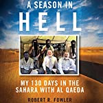 A Season in Hell: My 130 Days in the Sahara with Al Qaeda | Robert R. Fowler