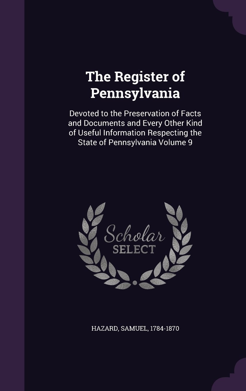 The Register of Pennsylvania: Devoted to the Preservation of Facts and Documents and Every Other Kind of Useful Information Respecting the State of Pennsylvania Volume 9 pdf