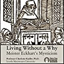 Living Without a Why: Meister Eckhart's Mysticism Lecture by Prof. Charlotte Radler PhD Narrated by Prof. Charlotte Radler PhD