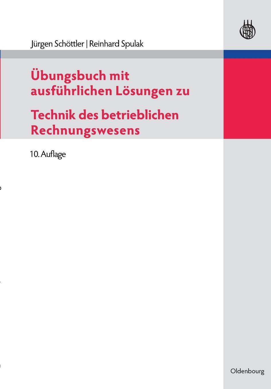 Übungsbuch mit ausführlichen Lösungen zu Technik des betrieblichen Rechnungswesens Taschenbuch – 7. April 2010 Jurgen Schottler Reinhard Spulak De Gruyter Oldenbourg 3486591290