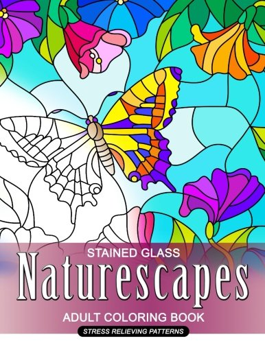 Naturescapes Stained Glass Adults Coloring Book: Mind Calming And Stress Relieving Patterns