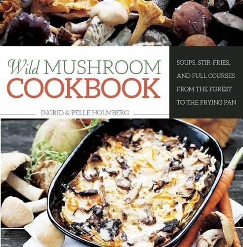 Wild Mushroom Cookbook: Soups, Stir-Fries, and Full Courses from the Forest to the Frying Pan by Ingrid Holmberg, Pelle Holmberg