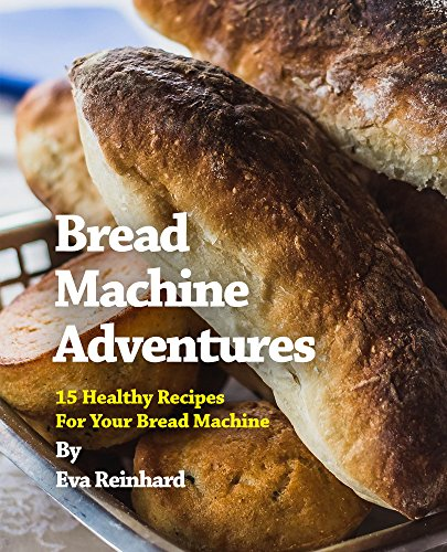 Bread Machine Adventures: 15 Healthy Recipes For Your Bread Machine (Baking, Dough, Yeast, Buns, Loaf) by [Reinhard, Eva]