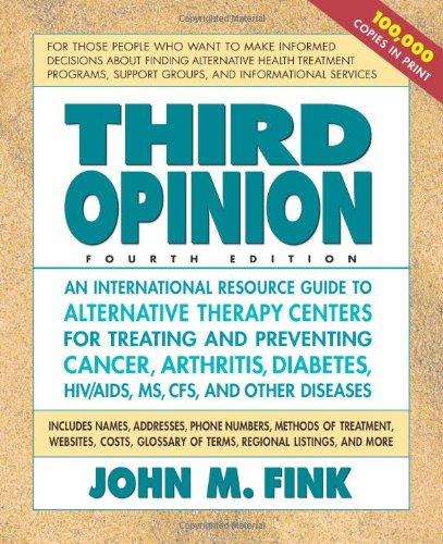 Third Opinion, Fourth Edition: An International Resource Guide to Alternative Therapy Centers for Treating and Preventin