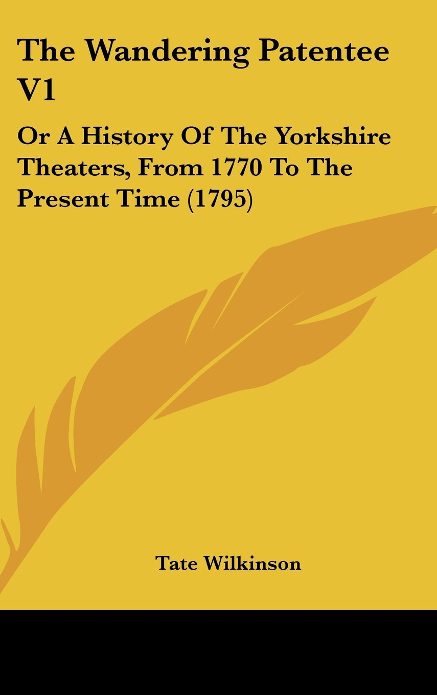 Read Online The Wandering Patentee V1: Or A History Of The Yorkshire Theaters, From 1770 To The Present Time (1795) pdf epub