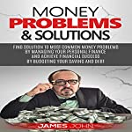 Money Problems & Solutions: Find Solutions to Most Common Money Problems by Managing Your Personal Finance and Achieve Fianancial Successs by Budgeting Your Saving and Debt | James John