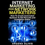 Internet Marketing for Network Marketers: How to Create Automated Systems to Get Recruits and Customers Online | Argena Olivis