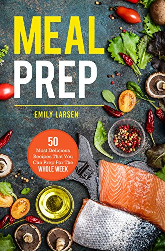 Meal Prep: 50 Most Delicious Recipes That You Can Prep For The Whole Week. by Emily  Larsen