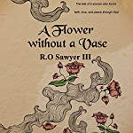 A Flower Without a Vase: The Tale of a Woman Who Found Faith, Love, and Peace Through God | R.O. Sawyer