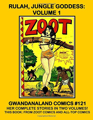 Rulah, Jungle Goddess - Volume 1: Gwandanaland Comics #121 -- Her Complete Stories -- This Book: Her Stories from Zoot Comics and All-Top Comics