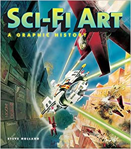 sci fi art a graphic history steve holland alex summersby