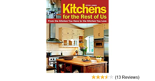 Kitchens for the Rest of Us: From the Kitchen You Have to ...