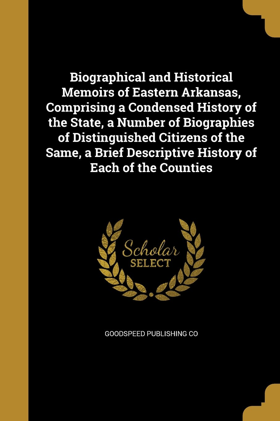 Read Online Biographical and Historical Memoirs of Eastern Arkansas, Comprising a Condensed History of the State, a Number of Biographies of Distinguished ... Descriptive History of Each of the Counties ebook