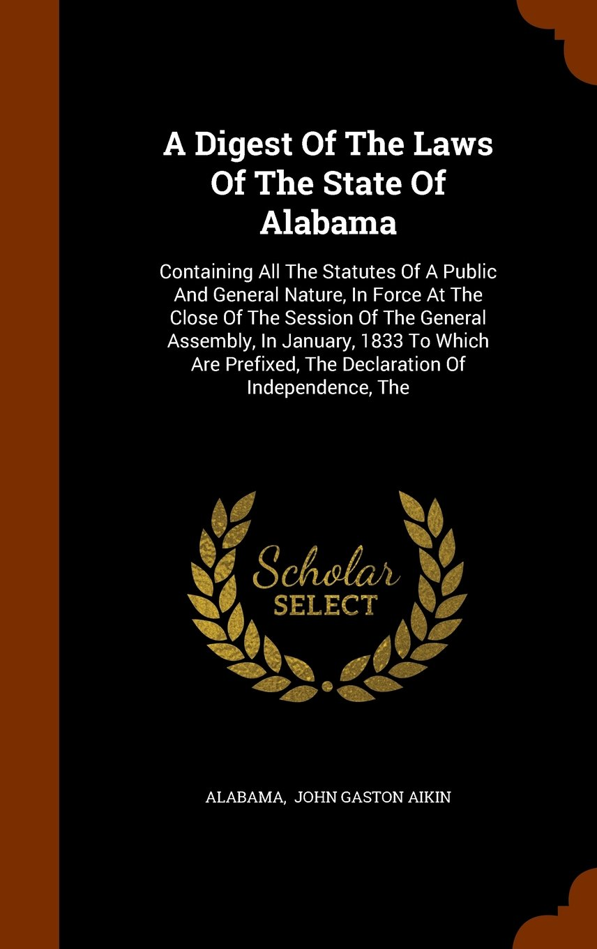 Download A Digest Of The Laws Of The State Of Alabama: Containing All The Statutes Of A Public And General Nature, In Force At The Close Of The Session Of The ... The Declaration Of Independence, The pdf epub