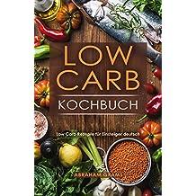 Low Carb Kochbuch Low Carb Rezepte für Einsteiger deutsch (German Edition)