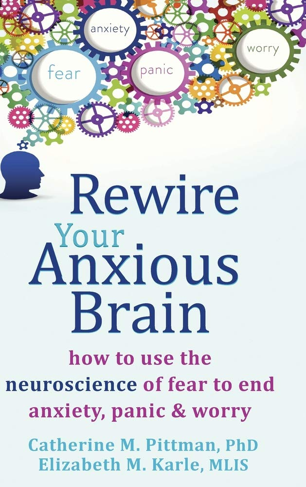 Rewire Your Anxious Brain: How to Use the Neuroscience of Fear to End Anxiety, Panic, and Worry: Pittman, Catherine M., Karle, Elizabeth M.: 9781635618754: Amazon.com: Books