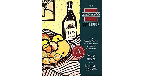 The Union Square Cafe Cookbook: 160 Favorite Recipes from New Yorks Acclaimed Restaurant