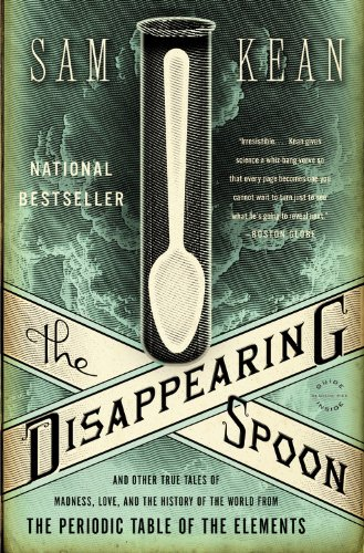 The Disappearing Spoon: And Other True Tales of Madness; Love; and the History of the World from the Periodic Table of the Elements
