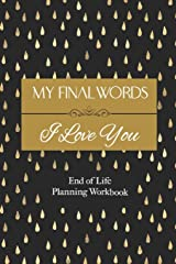 "End of Life Planning Workbook: My Final Words I Love You : A Quick & Easy ""First Step"" Plan for Your Loved Ones Paperback"