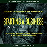 Starting a Business Startup Guide: The Ultimate Beginner's Guide to Launching a Successful Small Business - Blueprint to 10,000 per Month Income Online, LLC & Legal Structure & Administration