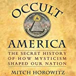 Occult America: The Secret History of How Mysticism Shaped Our Nation   Mitch Horowitz